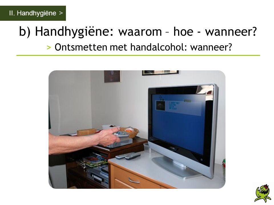 II. Handhygiëne > b) Handhygiëne: waarom – hoe - wanneer > Ontsmetten met handalcohol: wanneer