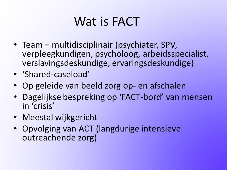 Wat is FACT Team = multidisciplinair (psychiater, SPV, verpleegkundigen, psycholoog, arbeidsspecialist, verslavingsdeskundige, ervaringsdeskundige)
