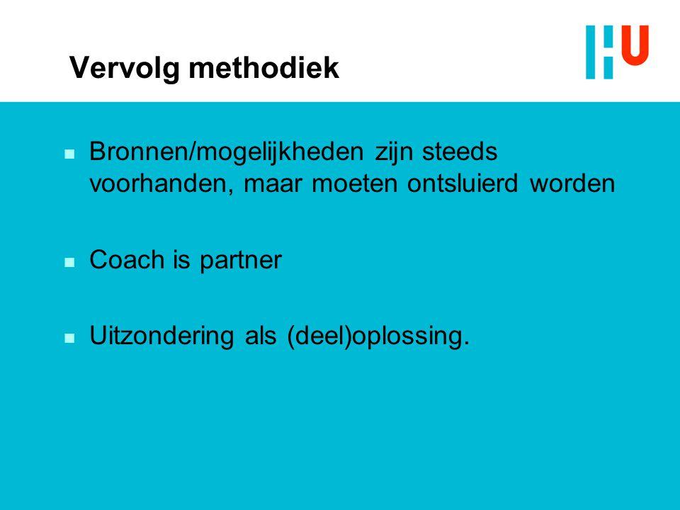 Vervolg methodiek Bronnen/mogelijkheden zijn steeds voorhanden, maar moeten ontsluierd worden. Coach is partner.
