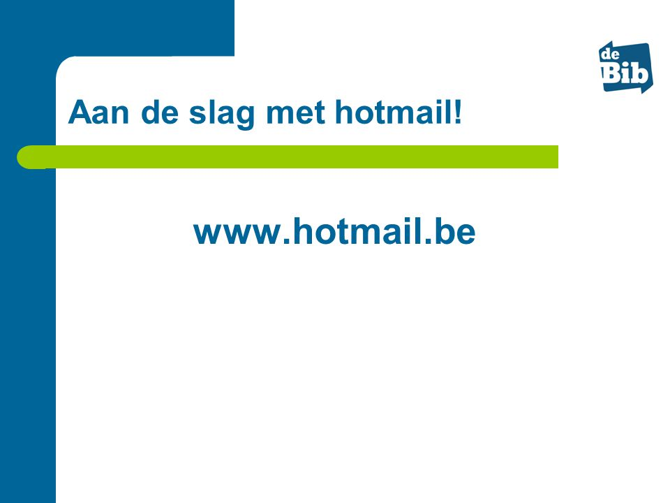 Aan de slag met hotmail! www.hotmail.be