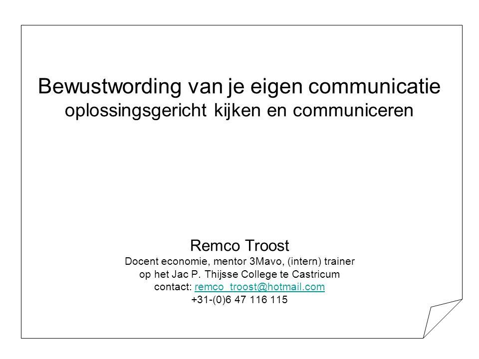 Bewustwording van je eigen communicatie oplossingsgericht kijken en communiceren Remco Troost Docent economie, mentor 3Mavo, (intern) trainer op het Jac P.