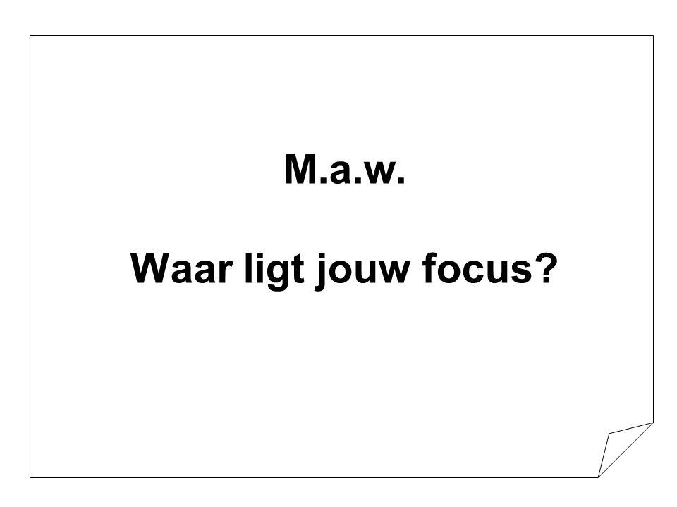 M.a.w. Waar ligt jouw focus