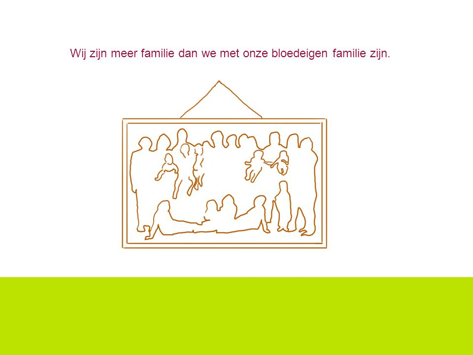 Wij zijn meer familie dan we met onze bloedeigen familie zijn.