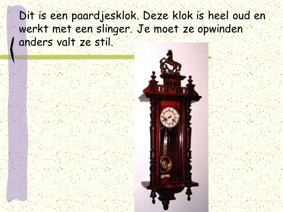 Dit is een paardjesklok. Deze klok is heel oud en werkt met een slinger.