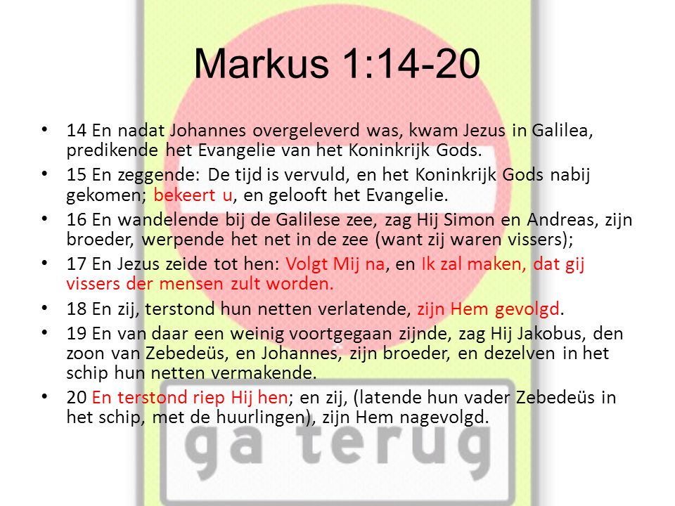 Markus 1:14-20 14 En nadat Johannes overgeleverd was, kwam Jezus in Galilea, predikende het Evangelie van het Koninkrijk Gods.