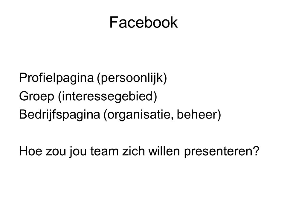 Facebook Profielpagina (persoonlijk) Groep (interessegebied) Bedrijfspagina (organisatie, beheer) Hoe zou jou team zich willen presenteren.