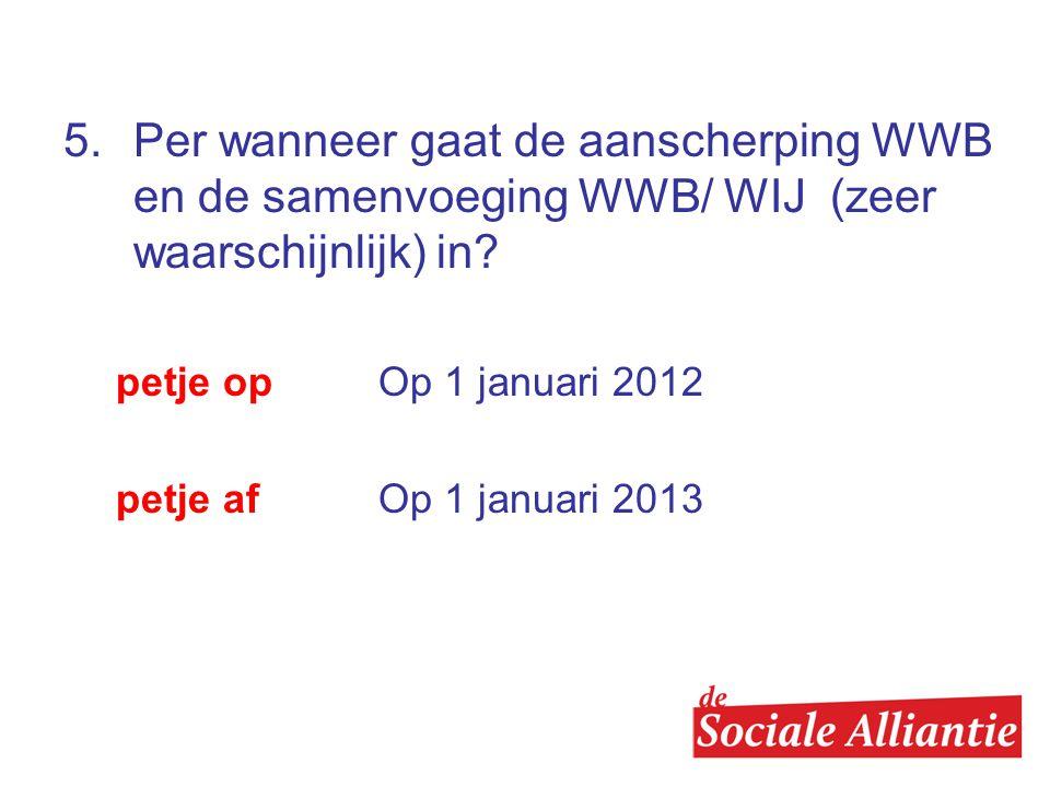 5. Per wanneer gaat de aanscherping WWB en de samenvoeging WWB/ WIJ (zeer waarschijnlijk) in