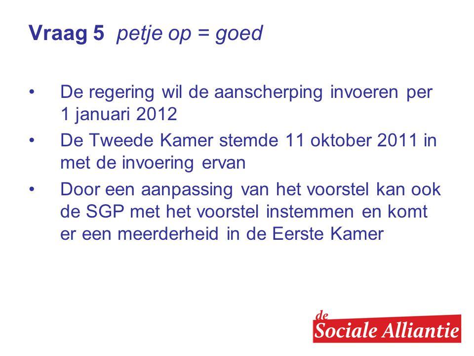 Vraag 5 petje op = goed De regering wil de aanscherping invoeren per 1 januari 2012.