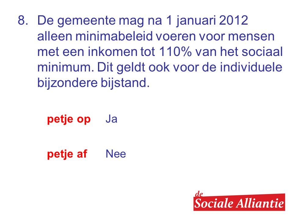 8. De gemeente mag na 1 januari 2012 alleen minimabeleid voeren voor mensen met een inkomen tot 110% van het sociaal minimum. Dit geldt ook voor de individuele bijzondere bijstand.