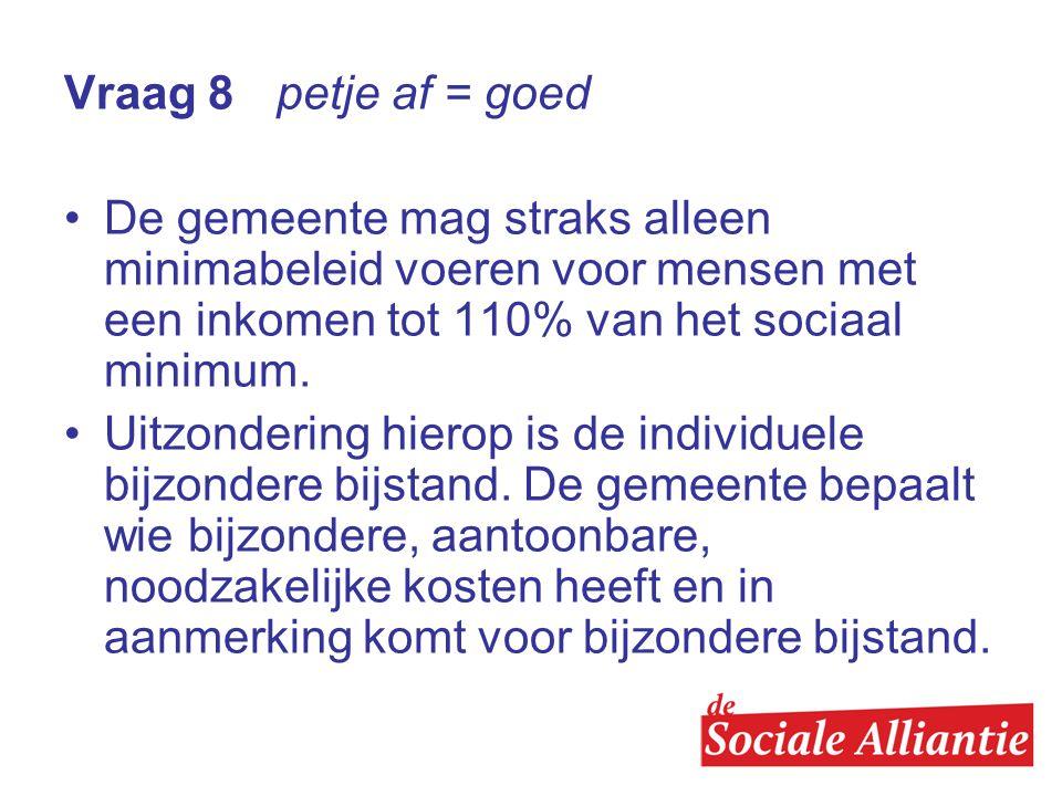 Vraag 8 petje af = goed De gemeente mag straks alleen minimabeleid voeren voor mensen met een inkomen tot 110% van het sociaal minimum.