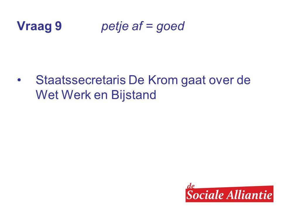 Vraag 9 petje af = goed Staatssecretaris De Krom gaat over de Wet Werk en Bijstand