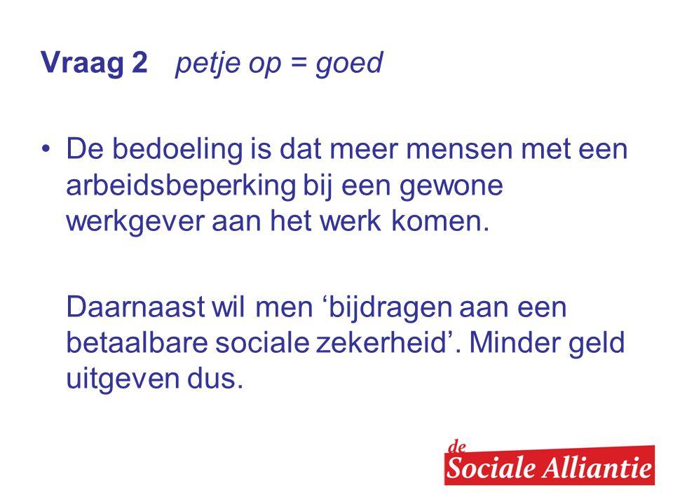 Vraag 2 petje op = goed De bedoeling is dat meer mensen met een arbeidsbeperking bij een gewone werkgever aan het werk komen.