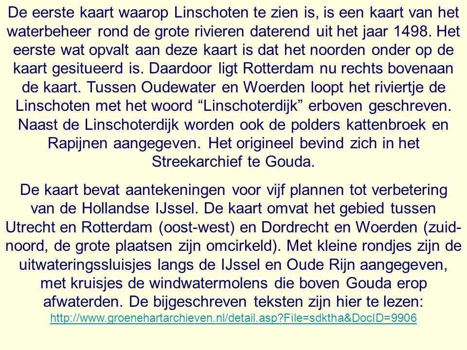 De eerste kaart waarop Linschoten te zien is, is een kaart van het waterbeheer rond de grote rivieren daterend uit het jaar 1498. Het eerste wat opvalt aan deze kaart is dat het noorden onder op de kaart gesitueerd is. Daardoor ligt Rotterdam nu rechts bovenaan de kaart. Tussen Oudewater en Woerden loopt het riviertje de Linschoten met het woord Linschoterdijk erboven geschreven. Naast de Linschoterdijk worden ook de polders kattenbroek en Rapijnen aangegeven. Het origineel bevind zich in het Streekarchief te Gouda.