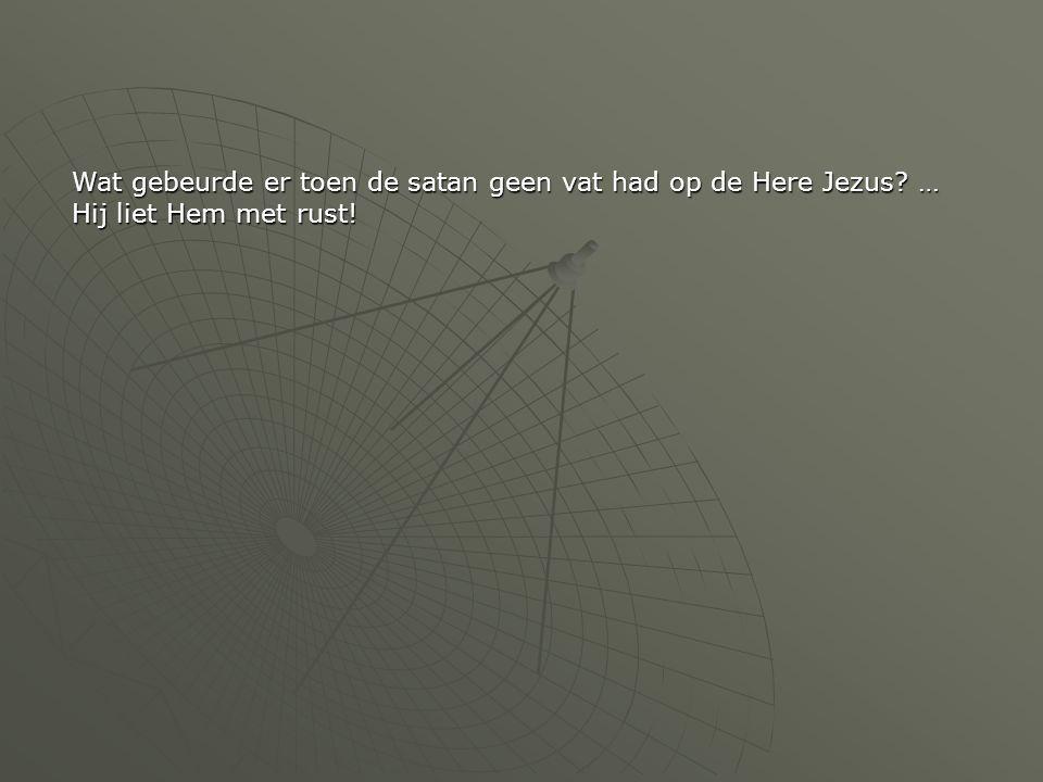Wat gebeurde er toen de satan geen vat had op de Here Jezus