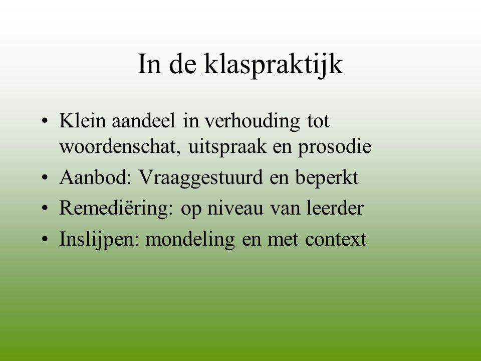 In de klaspraktijk Klein aandeel in verhouding tot woordenschat, uitspraak en prosodie. Aanbod: Vraaggestuurd en beperkt.