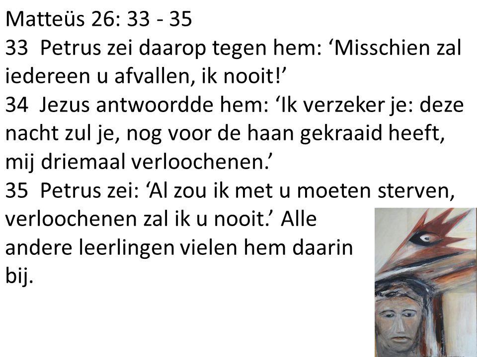 Matteüs 26: 33 - 35 33 Petrus zei daarop tegen hem: 'Misschien zal iedereen u afvallen, ik nooit!' 34 Jezus antwoordde hem: 'Ik verzeker je: deze nacht zul je, nog voor de haan gekraaid heeft, mij driemaal verloochenen.' 35 Petrus zei: 'Al zou ik met u moeten sterven, verloochenen zal ik u nooit.' Alle andere leerlingen vielen hem daarin bij.