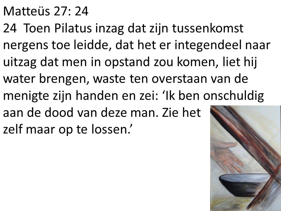 Matteüs 27: 24 24 Toen Pilatus inzag dat zijn tussenkomst nergens toe leidde, dat het er integendeel naar uitzag dat men in opstand zou komen, liet hij water brengen, waste ten overstaan van de menigte zijn handen en zei: 'Ik ben onschuldig aan de dood van deze man.