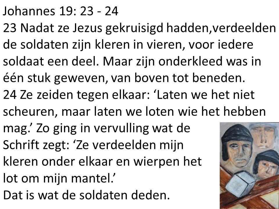 Johannes 19: 23 - 24 23 Nadat ze Jezus gekruisigd hadden,verdeelden de soldaten zijn kleren in vieren, voor iedere soldaat een deel.
