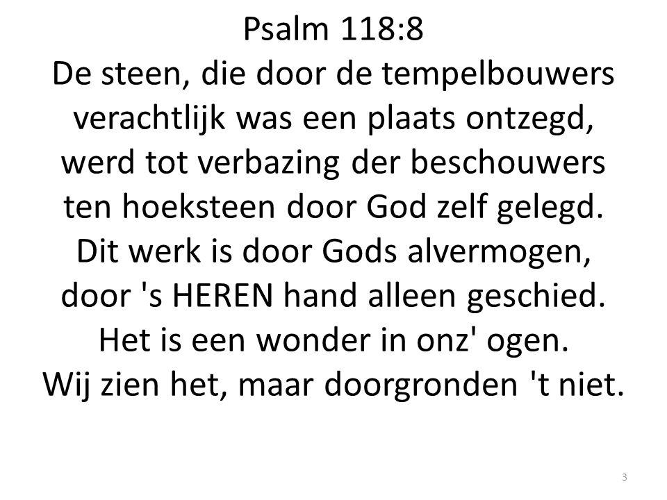 Psalm 118:8 De steen, die door de tempelbouwers verachtlijk was een plaats ontzegd, werd tot verbazing der beschouwers ten hoeksteen door God zelf gelegd.