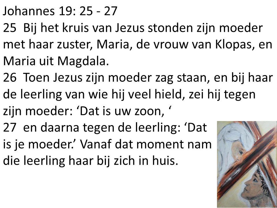 Johannes 19: 25 - 27 25 Bij het kruis van Jezus stonden zijn moeder met haar zuster, Maria, de vrouw van Klopas, en Maria uit Magdala.