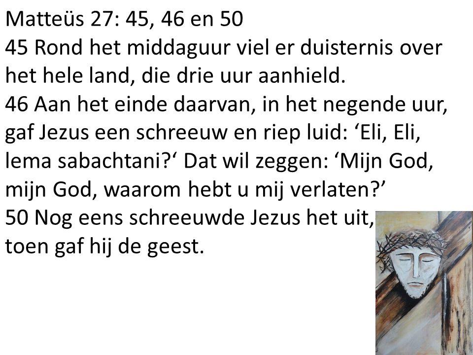 Matteüs 27: 45, 46 en 50 45 Rond het middaguur viel er duisternis over het hele land, die drie uur aanhield.