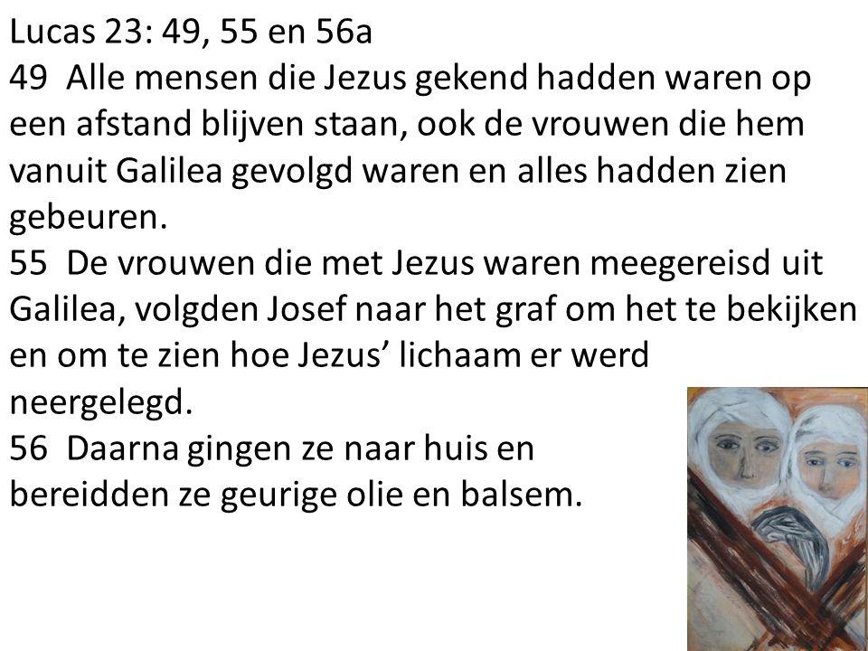 Lucas 23: 49, 55 en 56a 49 Alle mensen die Jezus gekend hadden waren op een afstand blijven staan, ook de vrouwen die hem vanuit Galilea gevolgd waren en alles hadden zien gebeuren.