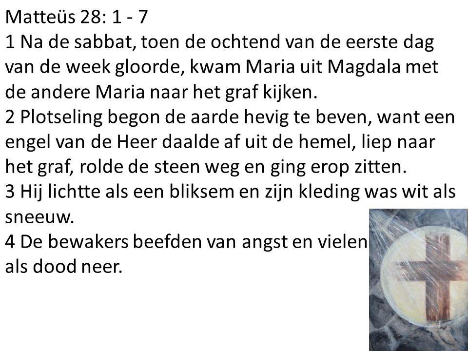 Matteüs 28: 1 - 7 1 Na de sabbat, toen de ochtend van de eerste dag van de week gloorde, kwam Maria uit Magdala met de andere Maria naar het graf kijken.
