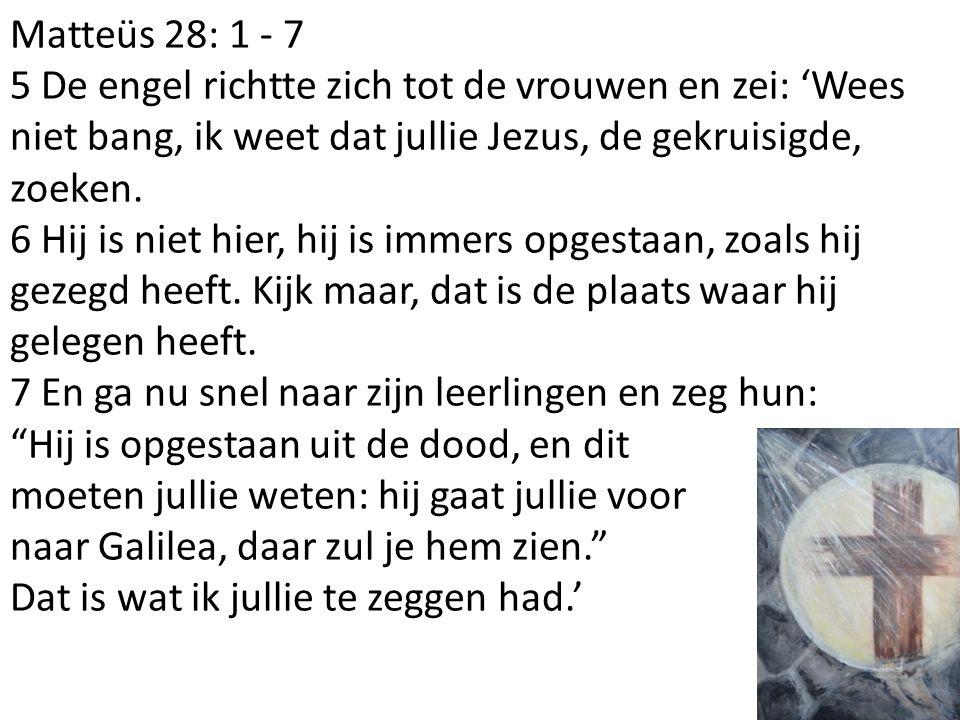 Matteüs 28: 1 - 7 5 De engel richtte zich tot de vrouwen en zei: 'Wees niet bang, ik weet dat jullie Jezus, de gekruisigde, zoeken.