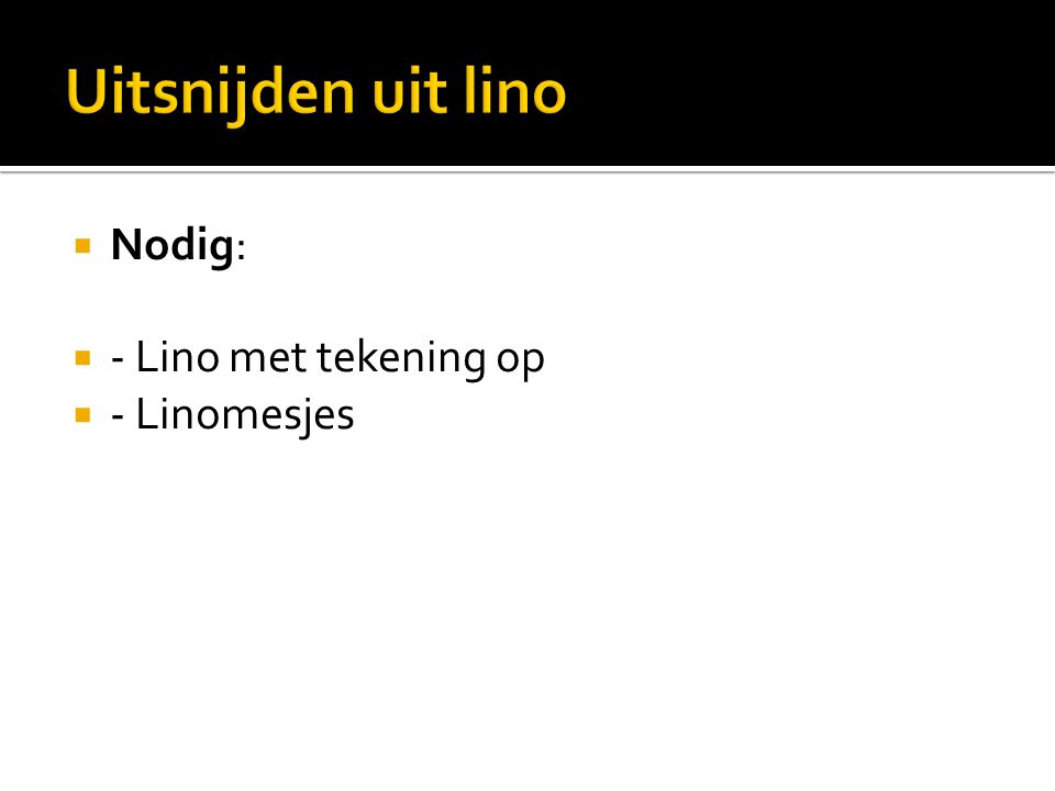 Uitsnijden uit lino Nodig: - Lino met tekening op - Linomesjes