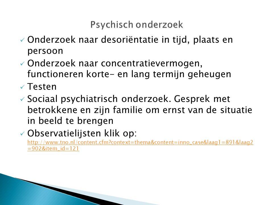 Psychisch onderzoek Onderzoek naar desoriëntatie in tijd, plaats en persoon.