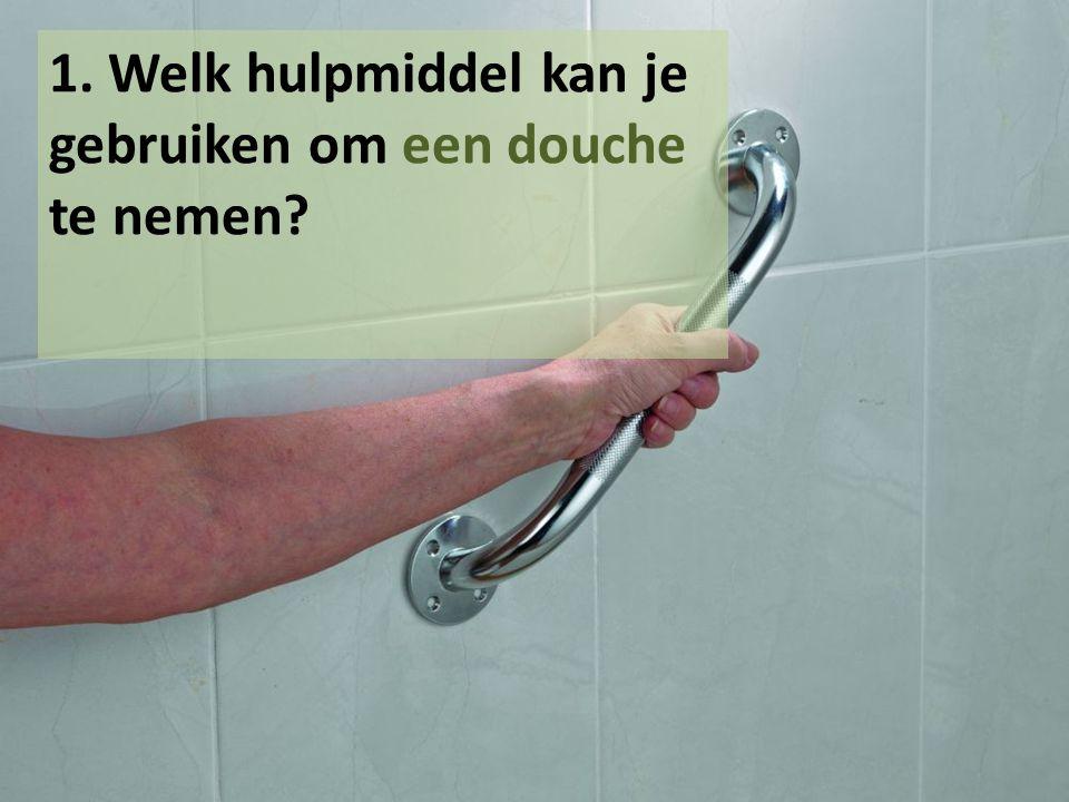 1. Welk hulpmiddel kan je gebruiken om een douche te nemen