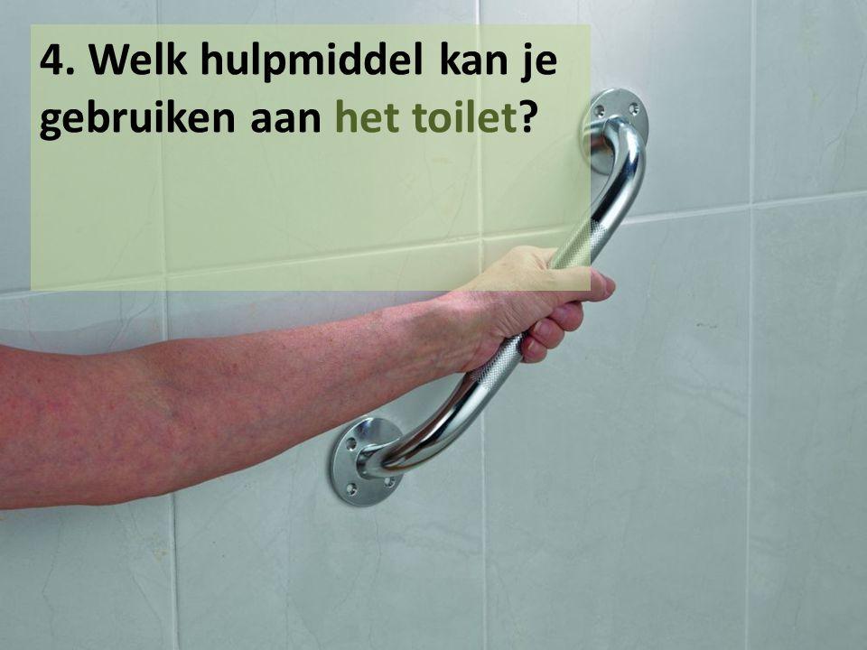 4. Welk hulpmiddel kan je gebruiken aan het toilet