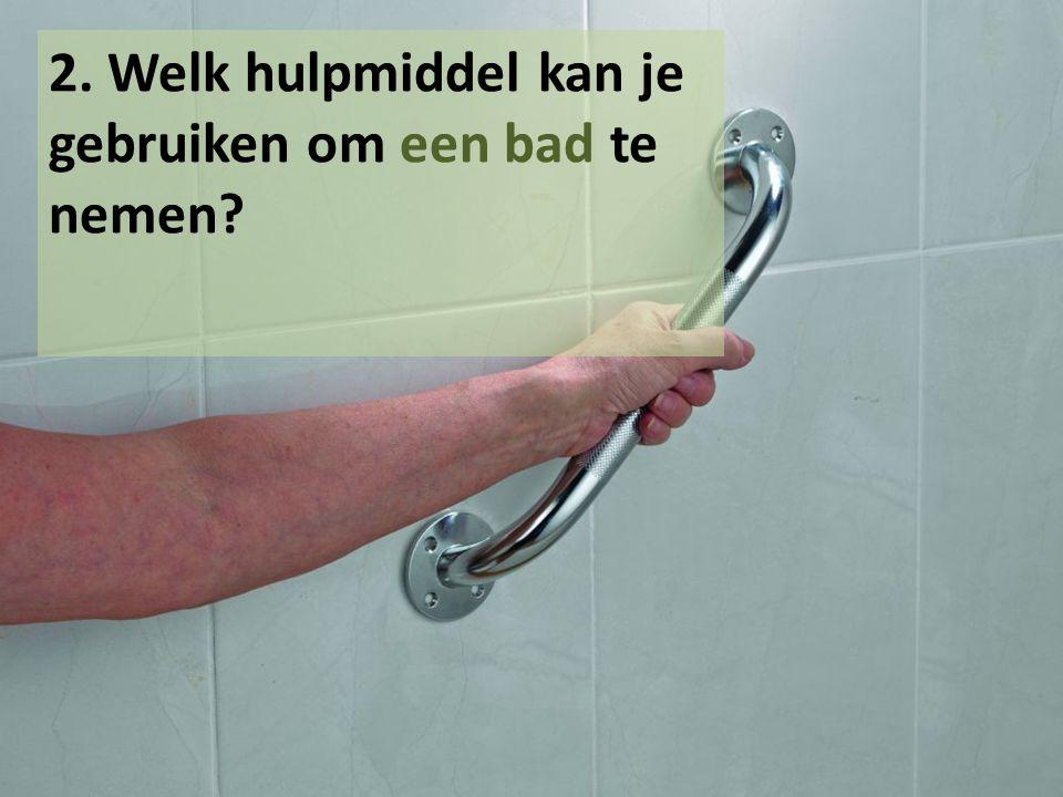2. Welk hulpmiddel kan je gebruiken om een bad te nemen
