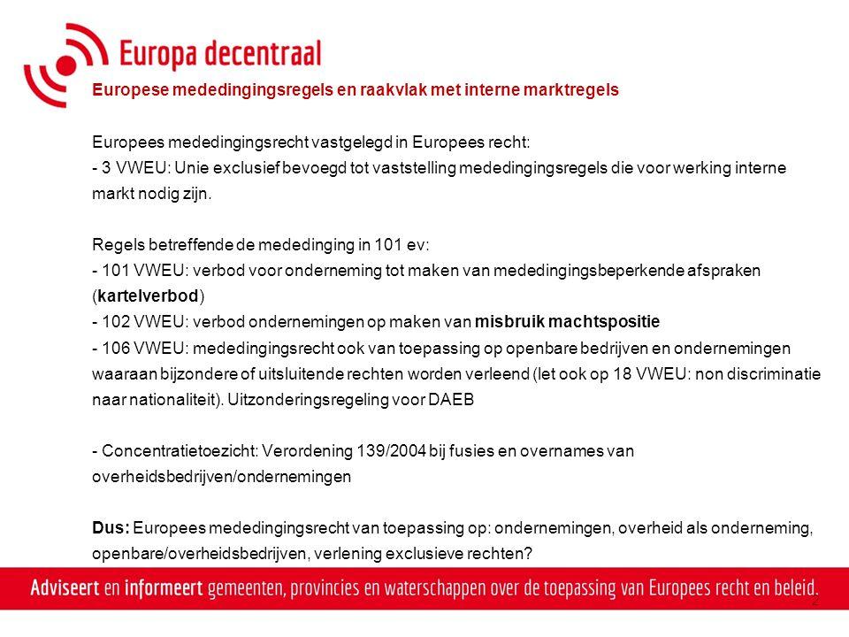 Europese mededingingsregels en raakvlak met interne marktregels Europees mededingingsrecht vastgelegd in Europees recht: - 3 VWEU: Unie exclusief bevoegd tot vaststelling mededingingsregels die voor werking interne markt nodig zijn.