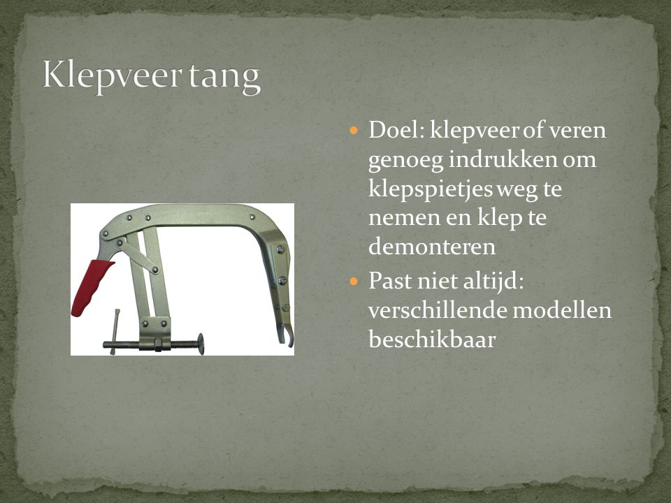 Klepveer tang Doel: klepveer of veren genoeg indrukken om klepspietjes weg te nemen en klep te demonteren.