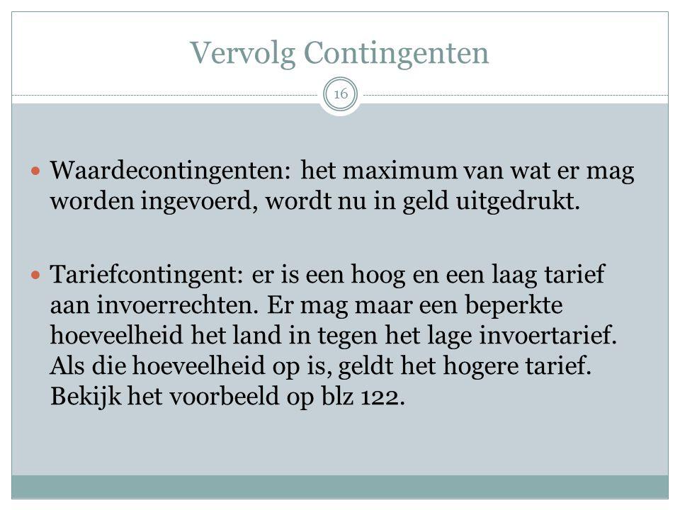 Vervolg Contingenten Waardecontingenten: het maximum van wat er mag worden ingevoerd, wordt nu in geld uitgedrukt.