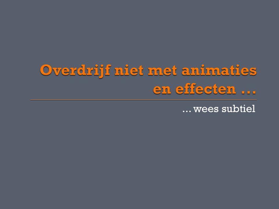 Overdrijf niet met animaties en effecten ...