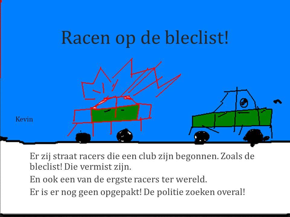 Racen op de bleclist! Kevin. Er zij straat racers die een club zijn begonnen. Zoals de bleclist! Die vermist zijn.