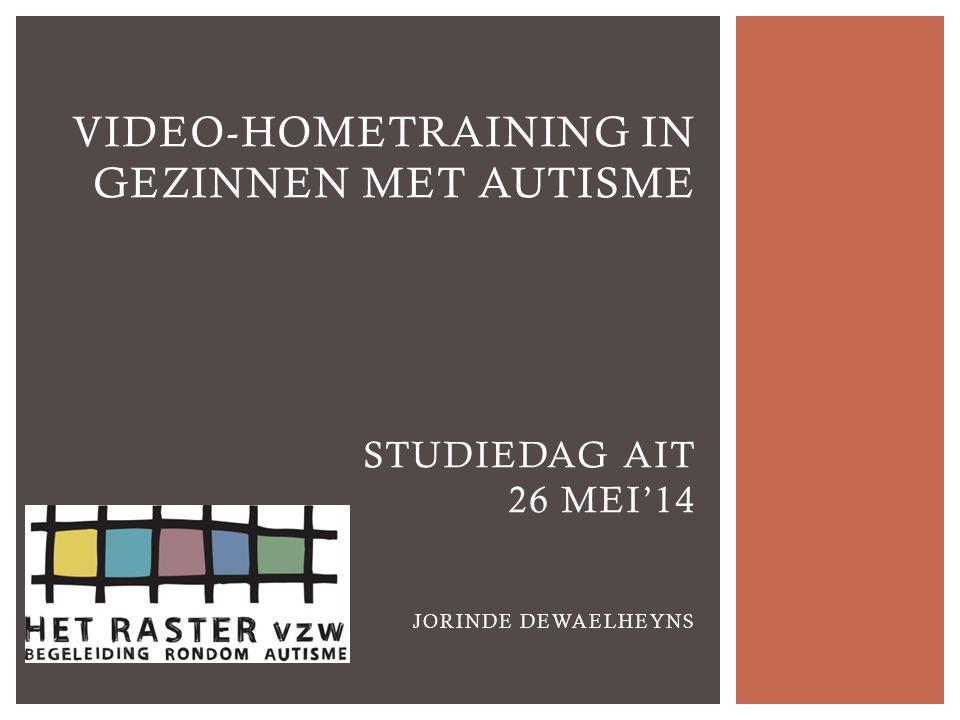 Video-hometraining in gezinnen met autisme STUDIEDAG AIT 26 mei'14 Jorinde Dewaelheyns