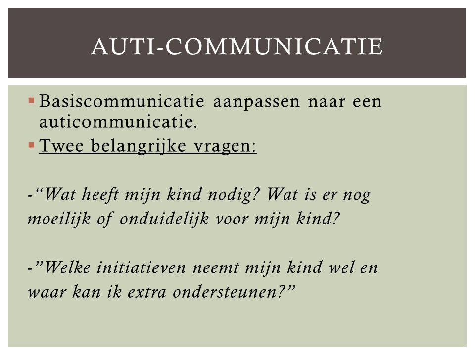 Auti-communicatie Basiscommunicatie aanpassen naar een auticommunicatie. Twee belangrijke vragen: - Wat heeft mijn kind nodig Wat is er nog.
