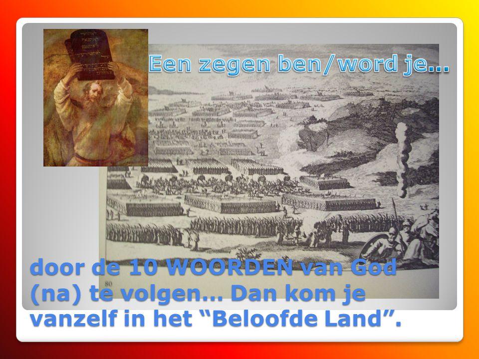 Een zegen ben/word je… door de 10 WOORDEN van God (na) te volgen… Dan kom je vanzelf in het Beloofde Land .
