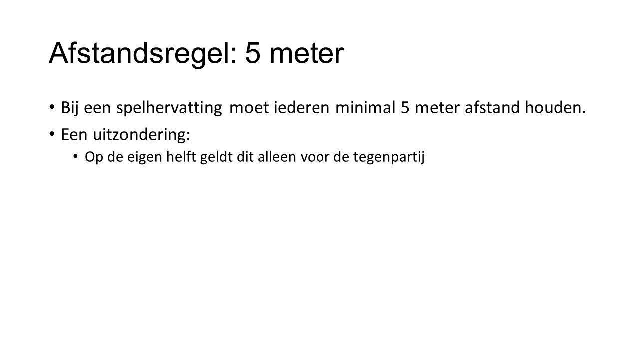 Afstandsregel: 5 meter Bij een spelhervatting moet iederen minimal 5 meter afstand houden. Een uitzondering: