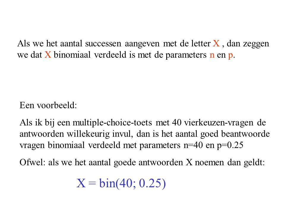 Als we het aantal successen aangeven met de letter X , dan zeggen we dat X binomiaal verdeeld is met de parameters n en p.