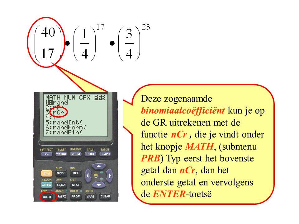 Deze zogenaamde binomiaalcoëfficiënt kun je op de GR uitrekenen met de functie nCr , die je vindt onder het knopje MATH, (submenu PRB) Typ eerst het bovenste getal dan nCr, dan het onderste getal en vervolgens de ENTER-toetsë