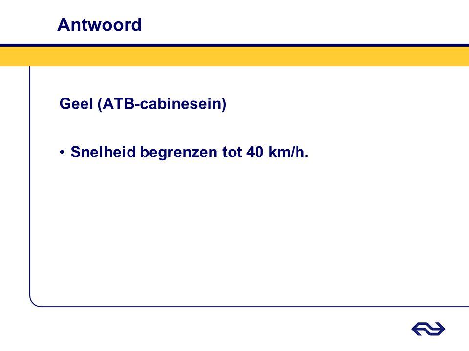 Antwoord Geel (ATB-cabinesein) Snelheid begrenzen tot 40 km/h.