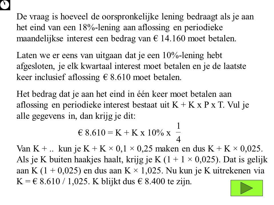 De vraag is hoeveel de oorspronkelijke lening bedraagt als je aan het eind van een 18%-lening aan aflossing en periodieke maandelijkse interest een bedrag van € 14.160 moet betalen.