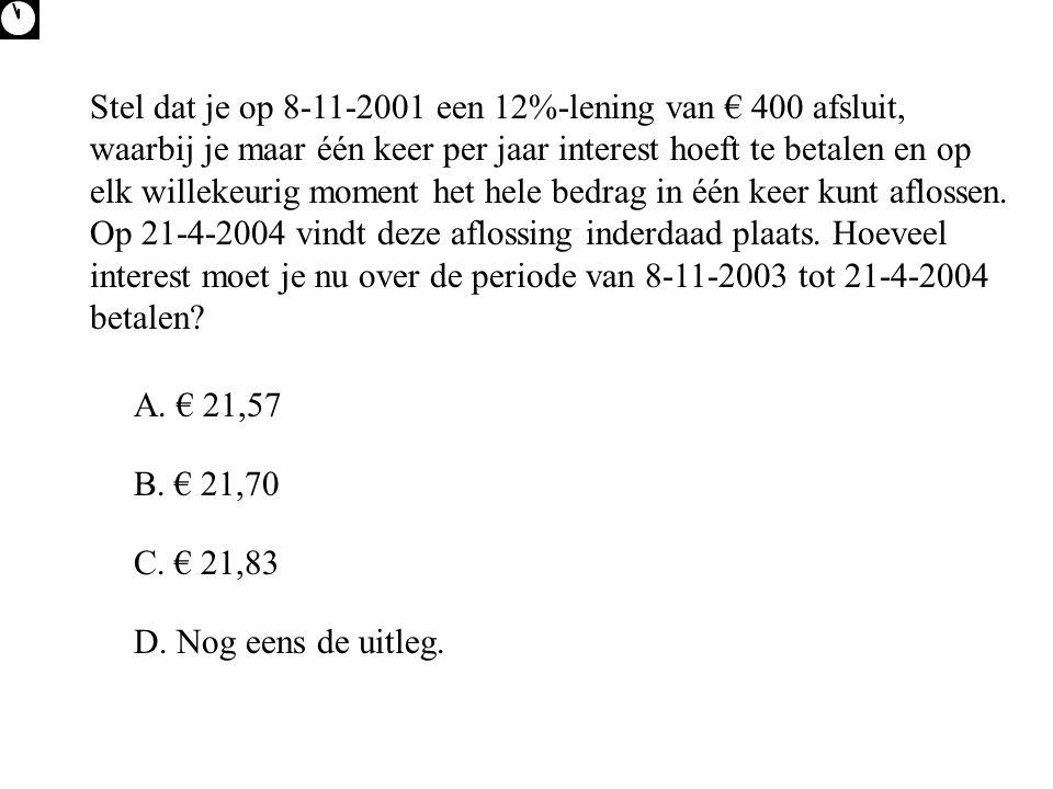 Stel dat je op 8-11-2001 een 12%-lening van € 400 afsluit, waarbij je maar één keer per jaar interest hoeft te betalen en op elk willekeurig moment het hele bedrag in één keer kunt aflossen. Op 21-4-2004 vindt deze aflossing inderdaad plaats. Hoeveel interest moet je nu over de periode van 8-11-2003 tot 21-4-2004 betalen
