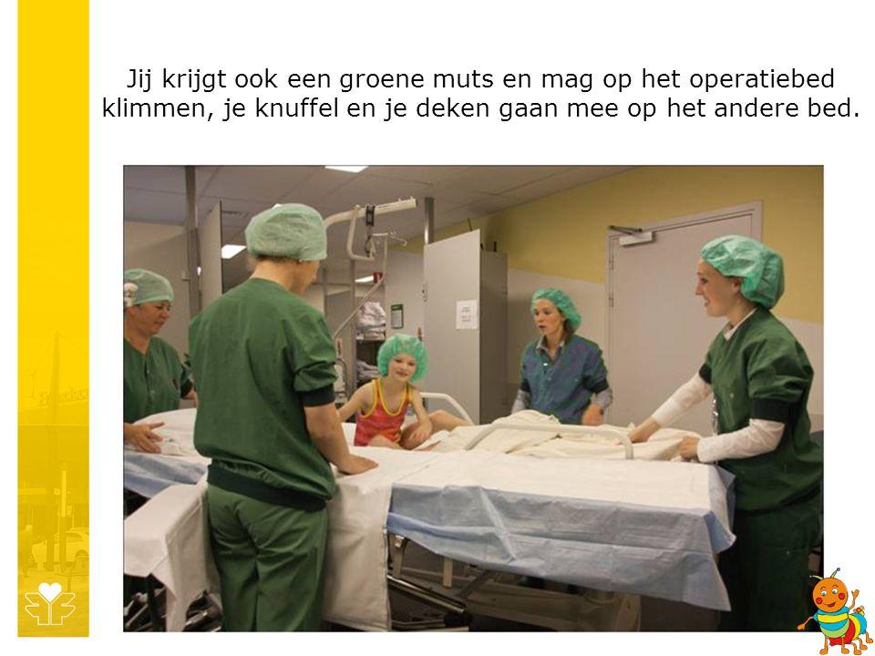 Jij krijgt ook een groene muts en mag op het operatiebed klimmen, je knuffel en je deken gaan mee op het andere bed.