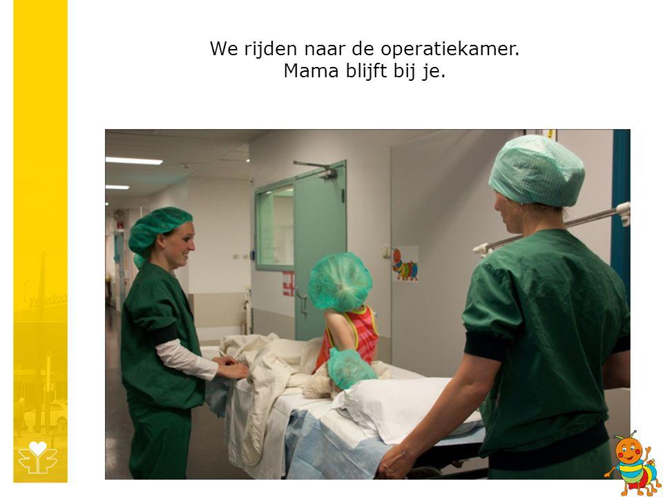 We rijden naar de operatiekamer. Mama blijft bij je.
