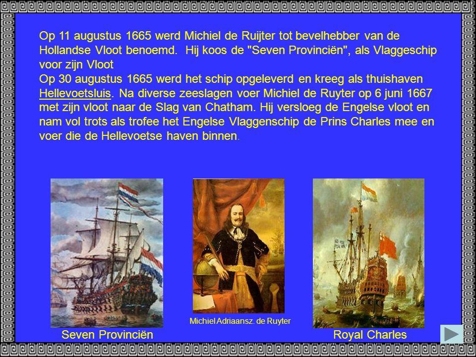 Op 11 augustus 1665 werd Michiel de Ruijter tot bevelhebber van de Hollandse Vloot benoemd. Hij koos de Seven Provinciën , als Vlaggeschip voor zijn Vloot